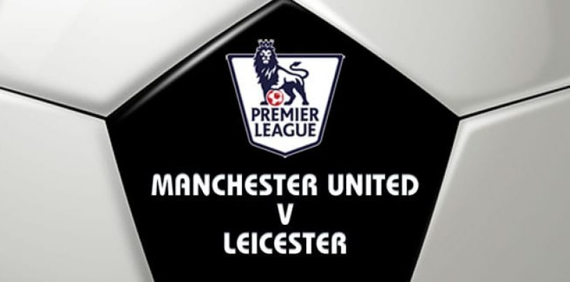 Manchester United v Leicester Football Betting Preview & Tips