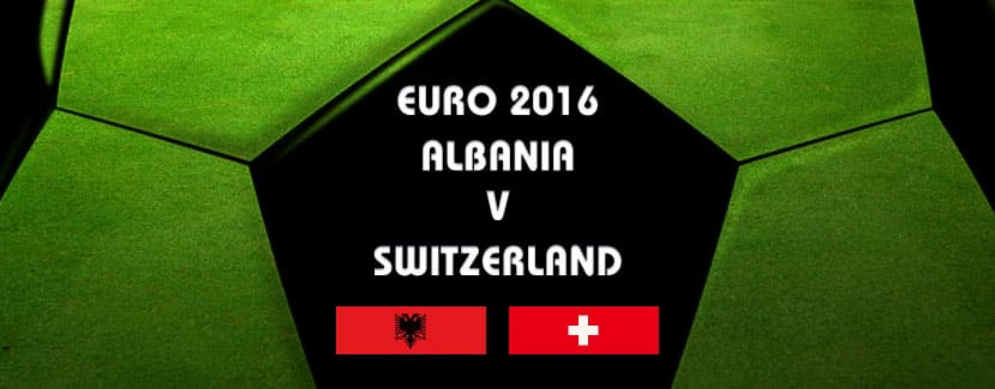 Albania v Switzerland Betting Tips And Preview Euro 2016