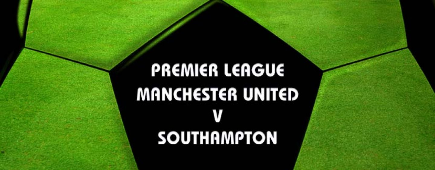 Manchester United v Southampton Preview And Betting Tips